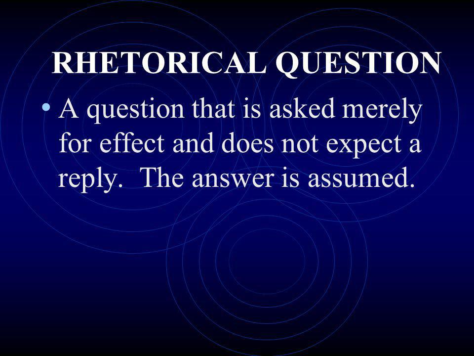 RHETORICAL QUESTION A question that is asked merely for effect and does not expect a reply. The answer is assumed.
