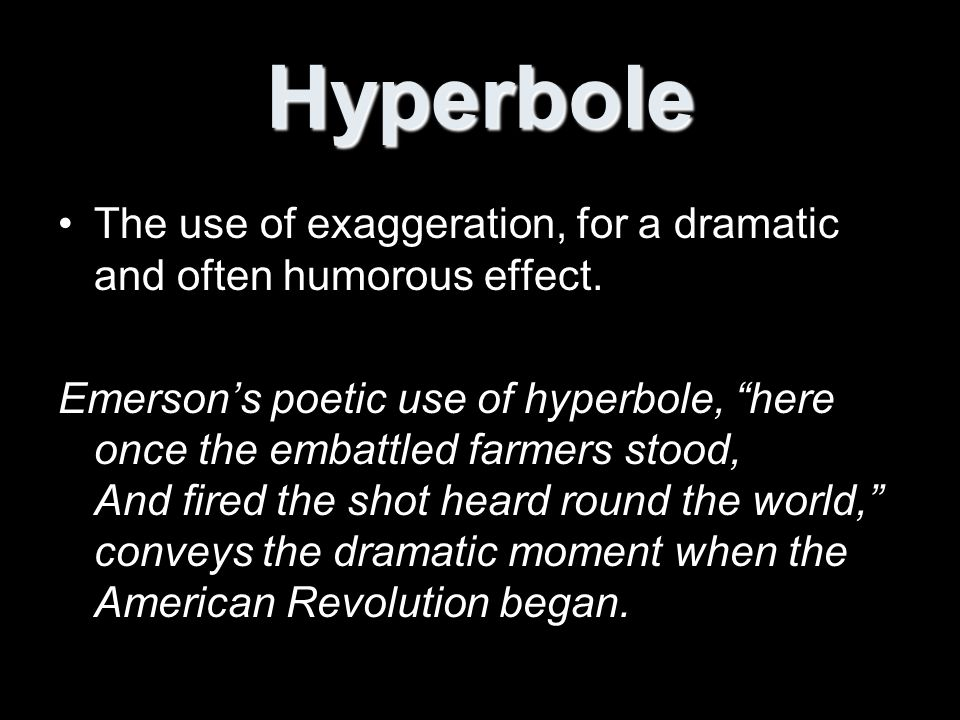 Hyperbole The use of exaggeration, for a dramatic and often humorous effect.