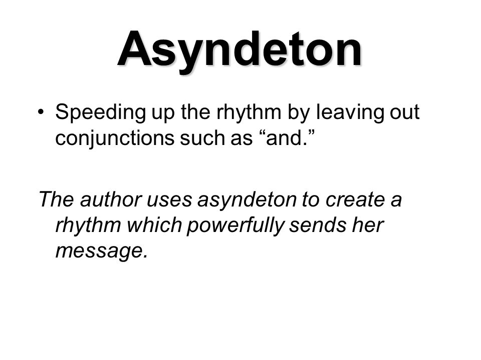 Asyndeton Speeding up the rhythm by leaving out conjunctions such as and.