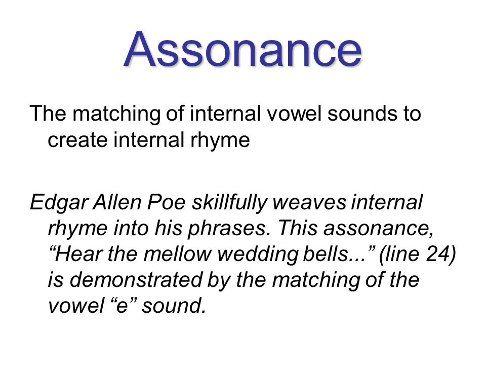 Assonance The matching of internal vowel sounds to create internal rhyme.