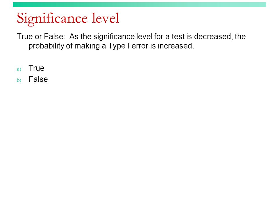 Significance level True or False: As the significance level for a test is decreased, the probability of making a Type I error is increased.