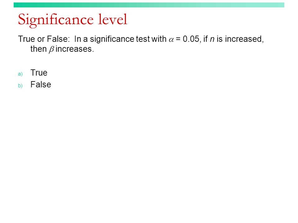Significance level True or False: In a significance test with  = 0.05, if n is increased, then  increases.