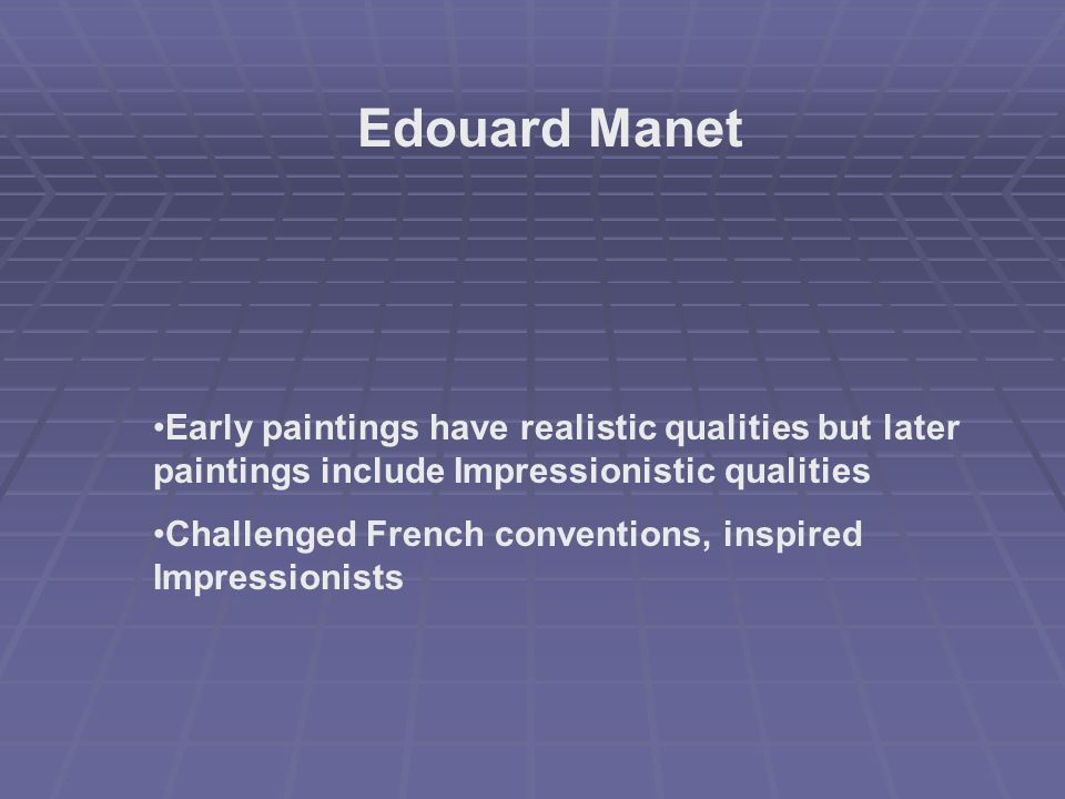 Edouard Manet Early paintings have realistic qualities but later paintings include Impressionistic qualities.