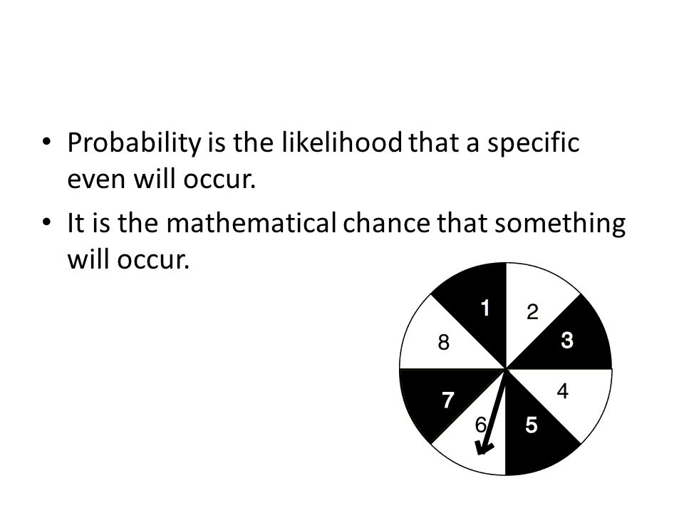 Probability is the likelihood that a specific even will occur.