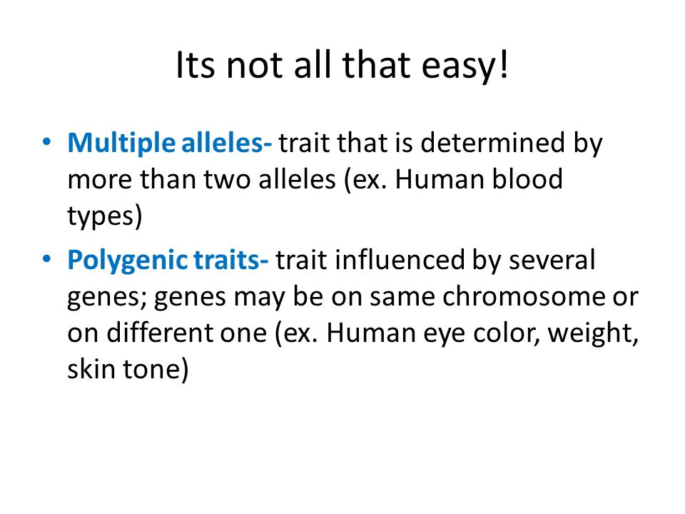 Its not all that easy! Multiple alleles- trait that is determined by more than two alleles (ex. Human blood types)