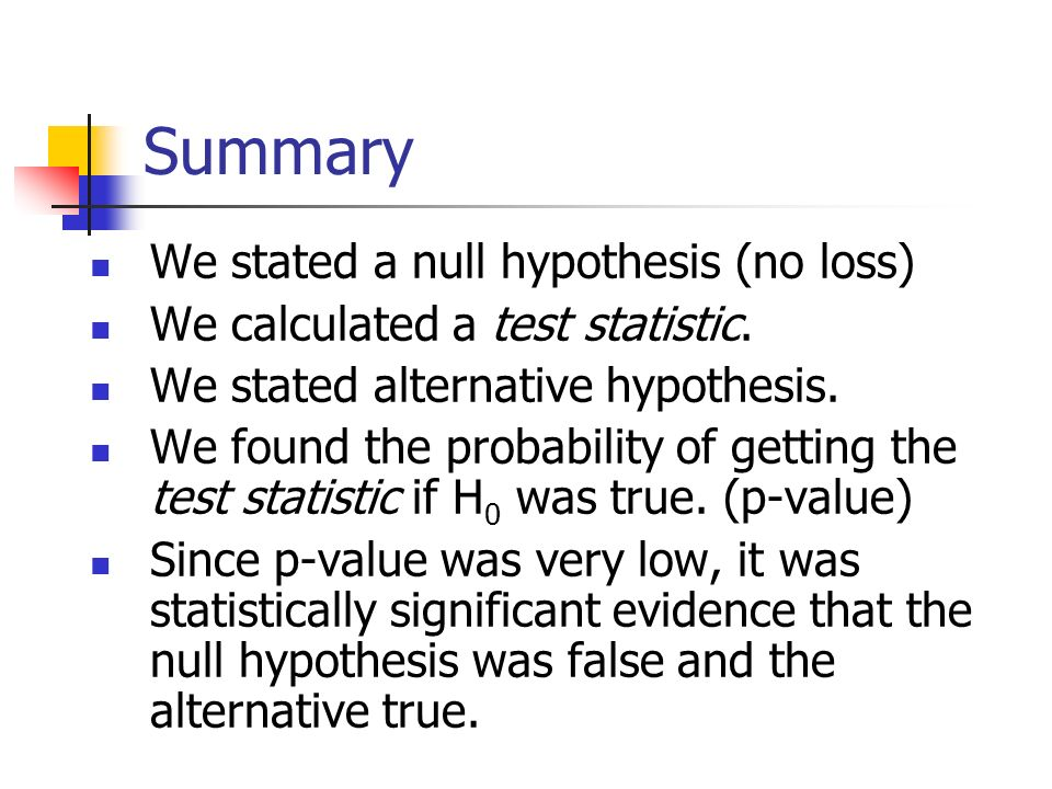 Summary We stated a null hypothesis (no loss)