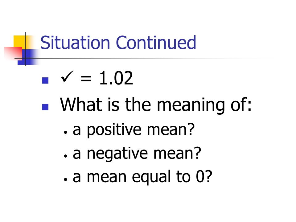 Situation Continued  = 1.02 What is the meaning of: a positive mean