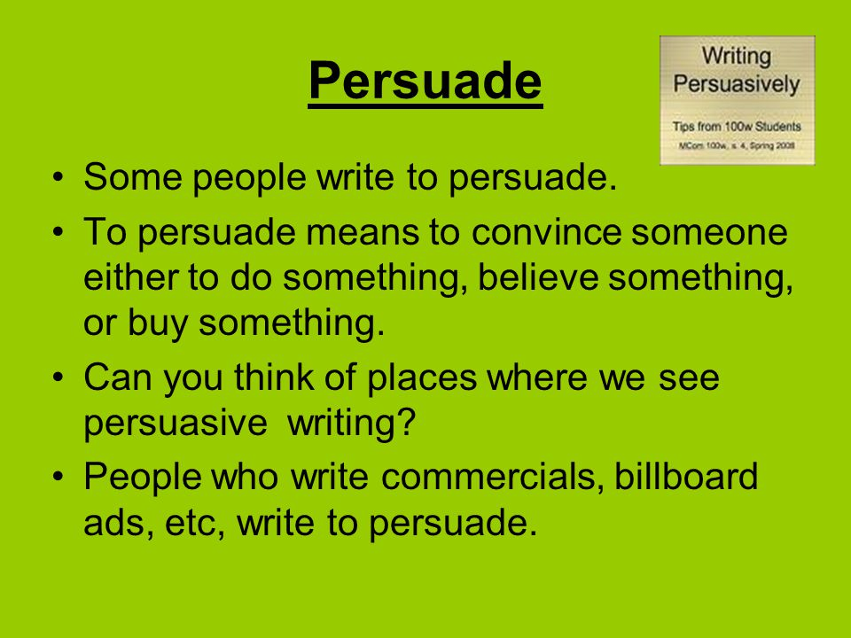 Persuade Some people write to persuade.