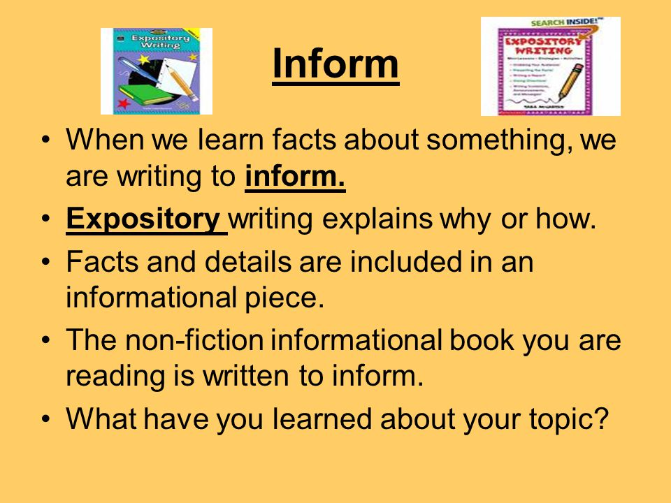 Inform When we learn facts about something, we are writing to inform.