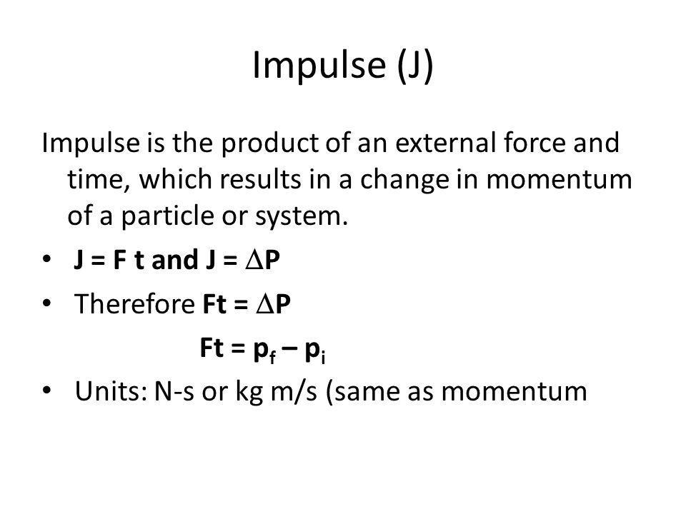 Impulse (J) Impulse is the product of an external force and time, which results in a change in momentum of a particle or system.
