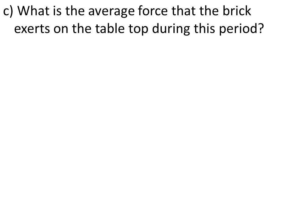 c) What is the average force that the brick exerts on the table top during this period