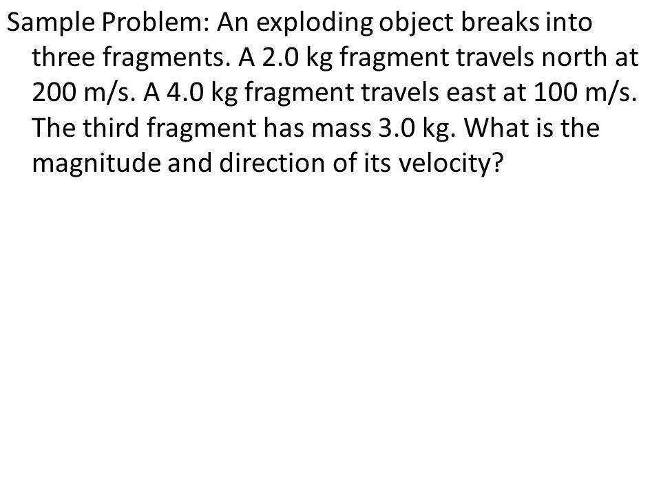 Sample Problem: An exploding object breaks into three fragments. A 2
