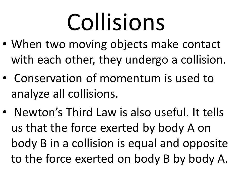 Collisions When two moving objects make contact with each other, they undergo a collision.