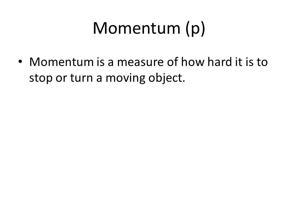Momentum (p) Momentum is a measure of how hard it is to stop or turn a moving object.