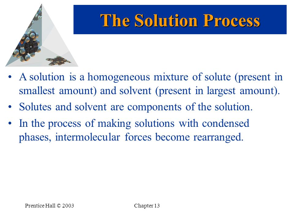 The Solution Process A solution is a homogeneous mixture of solute (present in smallest amount) and solvent (present in largest amount).