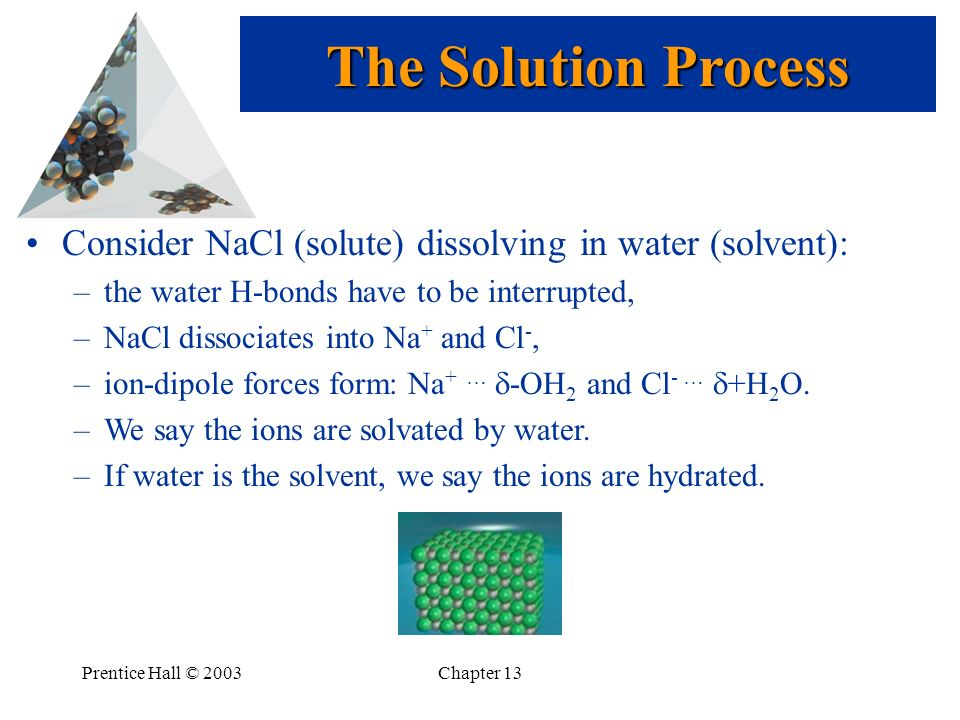 The Solution Process Consider NaCl (solute) dissolving in water (solvent): the water H-bonds have to be interrupted,