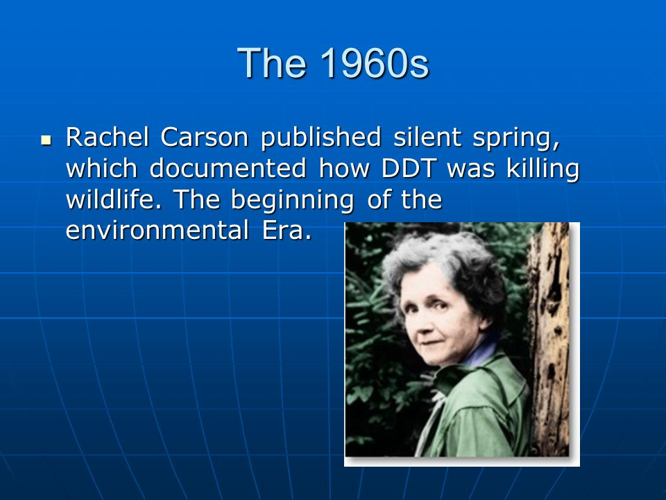 The 1960s Rachel Carson published silent spring, which documented how DDT was killing wildlife.