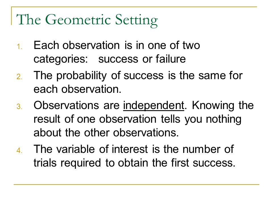 The Geometric Setting Each observation is in one of two categories: success or failure. The probability of success is the same for each observation.