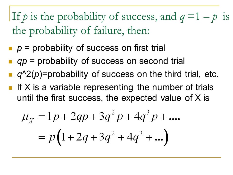 If p is the probability of success, and q =1 – p is the probability of failure, then: