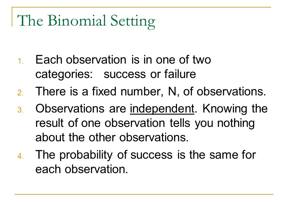 The Binomial Setting Each observation is in one of two categories: success or failure. There is a fixed number, N, of observations.