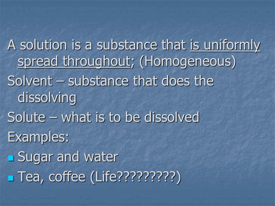 A solution is a substance that is uniformly spread throughout; (Homogeneous)
