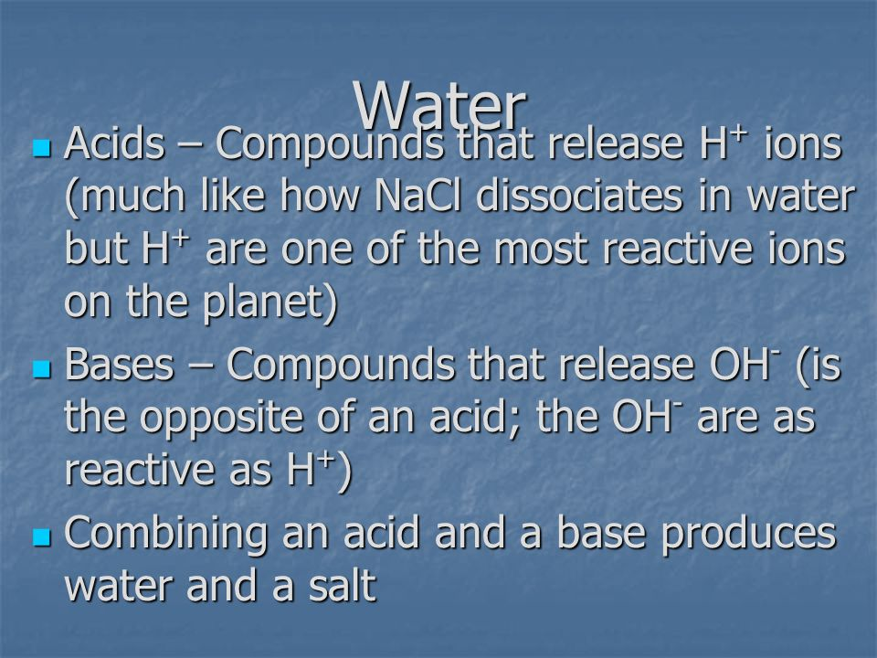 Water Acids – Compounds that release H+ ions (much like how NaCl dissociates in water but H+ are one of the most reactive ions on the planet)