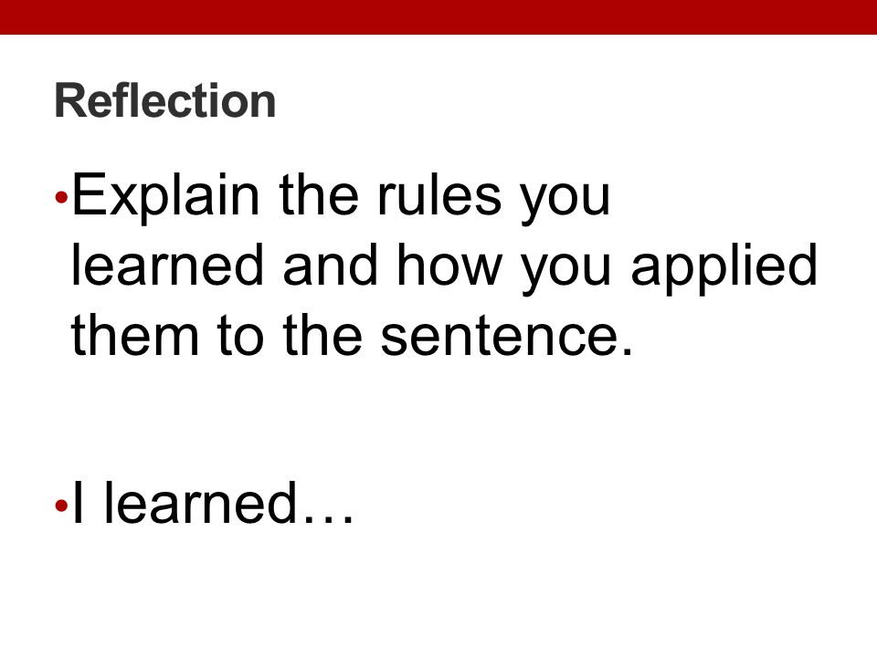 Reflection Explain the rules you learned and how you applied them to the sentence. I learned…