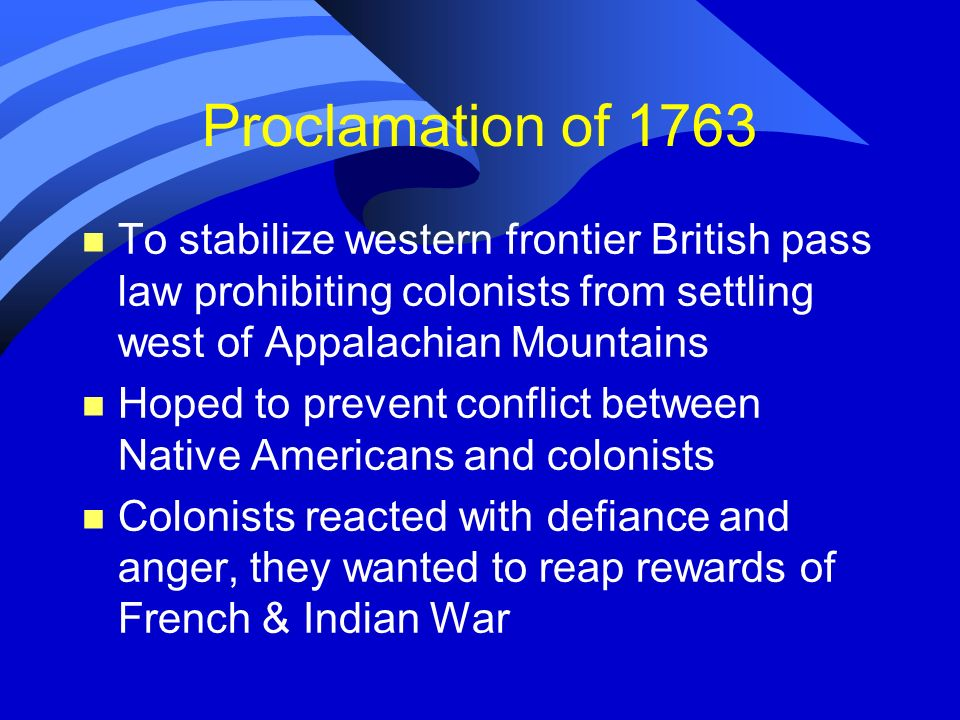 Proclamation of 1763 To stabilize western frontier British pass law prohibiting colonists from settling west of Appalachian Mountains.