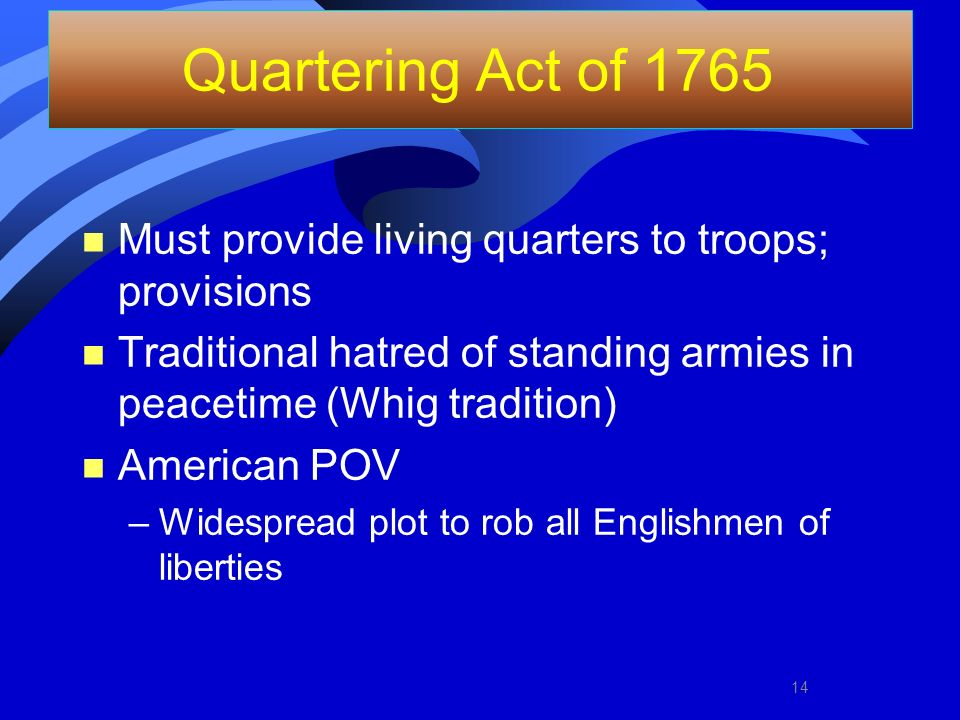 Quartering Act of 1765 Must provide living quarters to troops; provisions. Traditional hatred of standing armies in peacetime (Whig tradition)