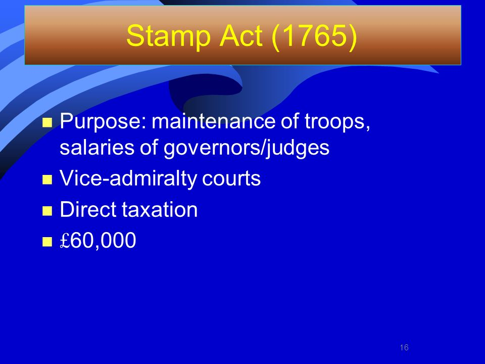 Stamp Act (1765) Purpose: maintenance of troops, salaries of governors/judges. Vice-admiralty courts.