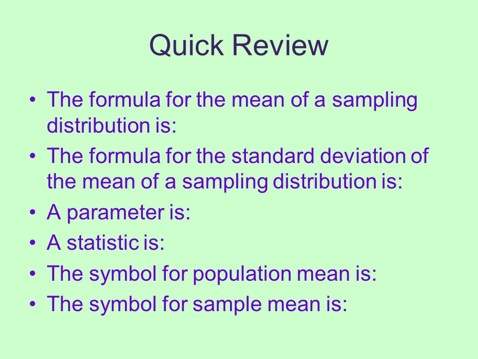 Quick Review The formula for the mean of a sampling distribution is: