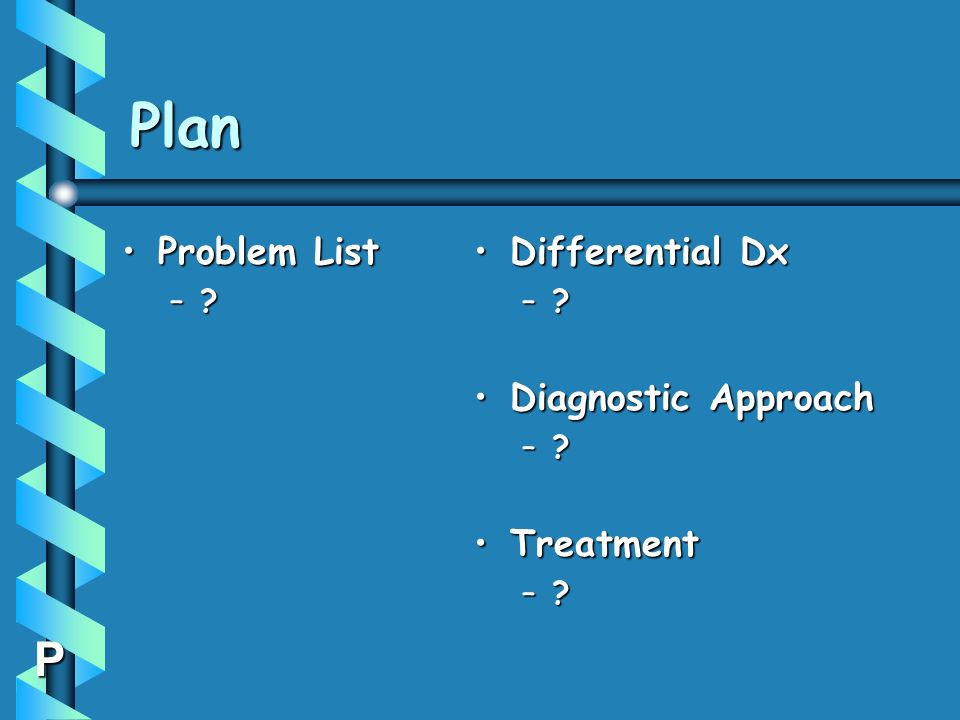 Plan Problem List Differential Dx Diagnostic Approach Treatment P