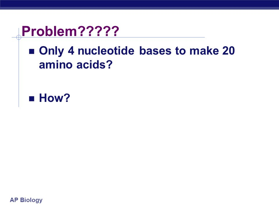 Problem Only 4 nucleotide bases to make 20 amino acids How