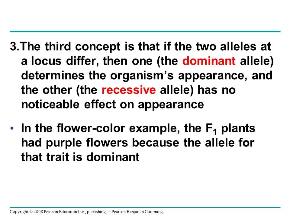 3.The third concept is that if the two alleles at a locus differ, then one (the dominant allele) determines the organism's appearance, and the other (the recessive allele) has no noticeable effect on appearance