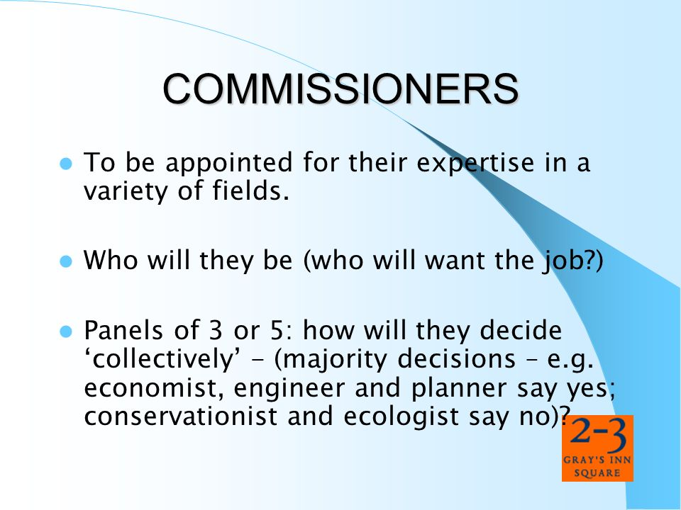 COMMISSIONERS To be appointed for their expertise in a variety of fields. Who will they be (who will want the job )