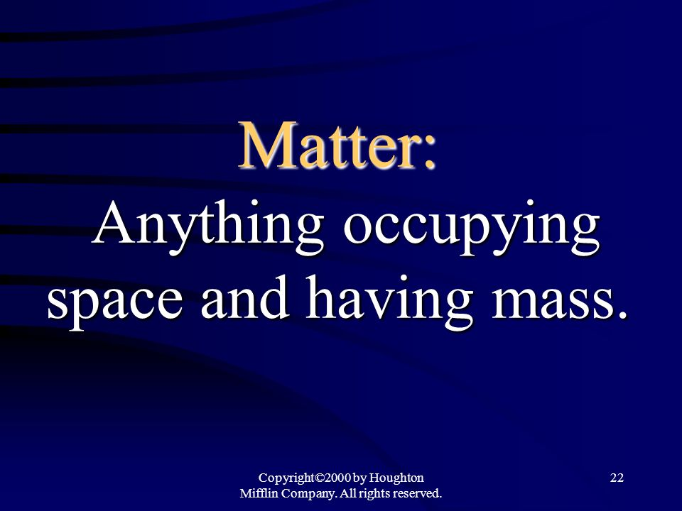 Matter: Anything occupying space and having mass.