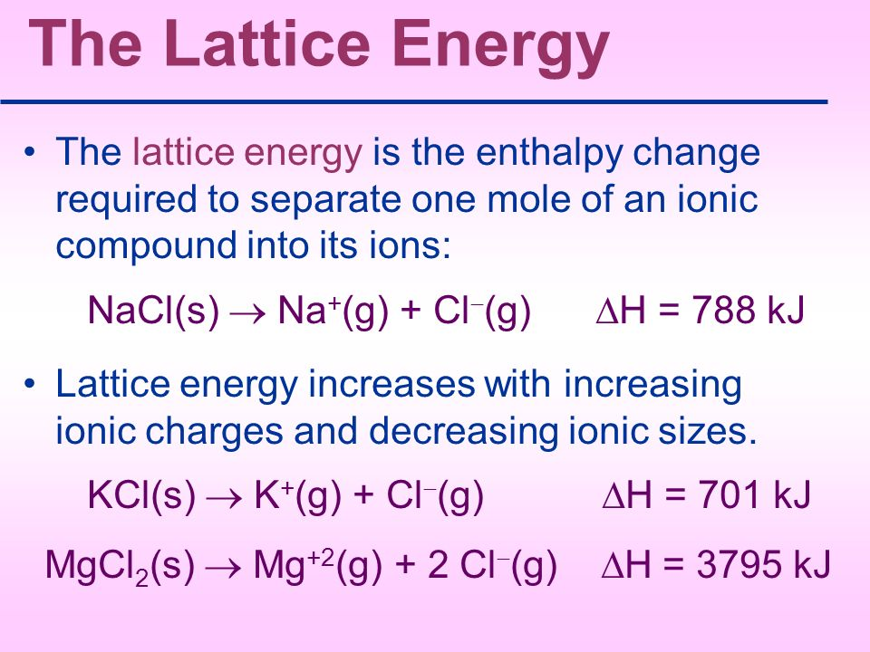 The Lattice Energy The lattice energy is the enthalpy change required to separate one mole of an ionic compound into its ions: