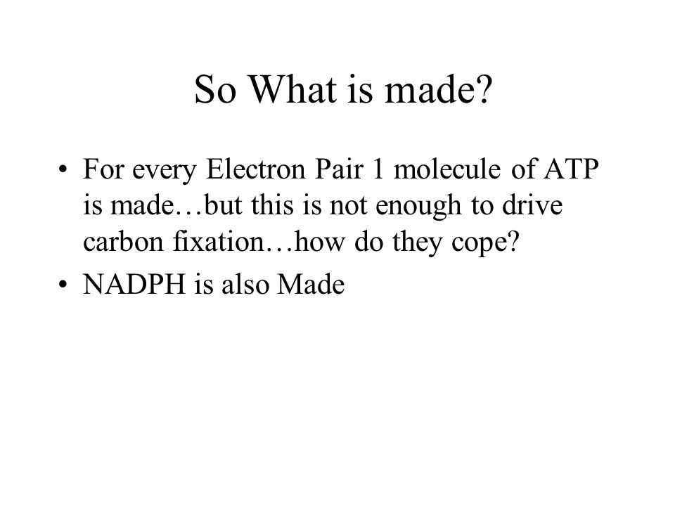 So What is made For every Electron Pair 1 molecule of ATP is made…but this is not enough to drive carbon fixation…how do they cope