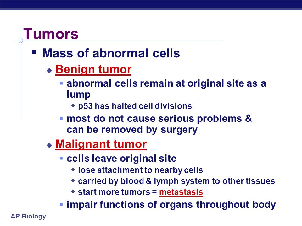 Tumors Mass of abnormal cells Benign tumor Malignant tumor