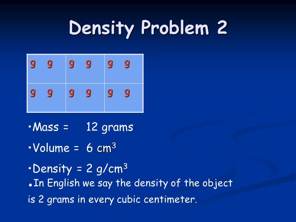 Density Problem 2 g g. Mass = 12 grams. Volume = 6 cm3. Density = 2 g/cm3.