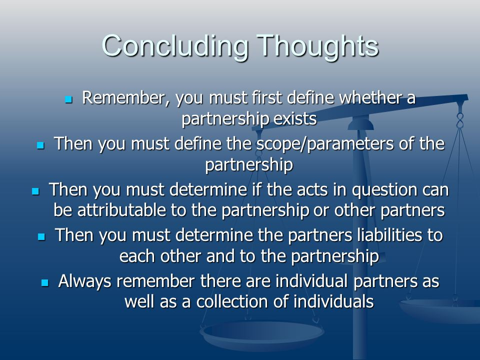 Concluding Thoughts Remember, you must first define whether a partnership exists. Then you must define the scope/parameters of the partnership.