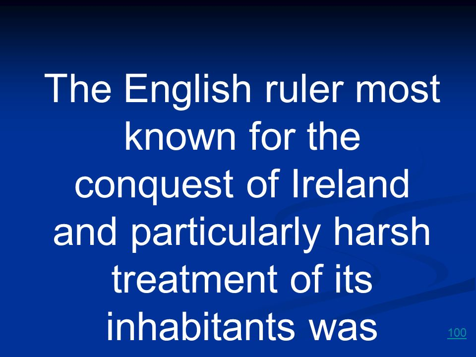 The English ruler most known for the conquest of Ireland and particularly harsh treatment of its inhabitants was