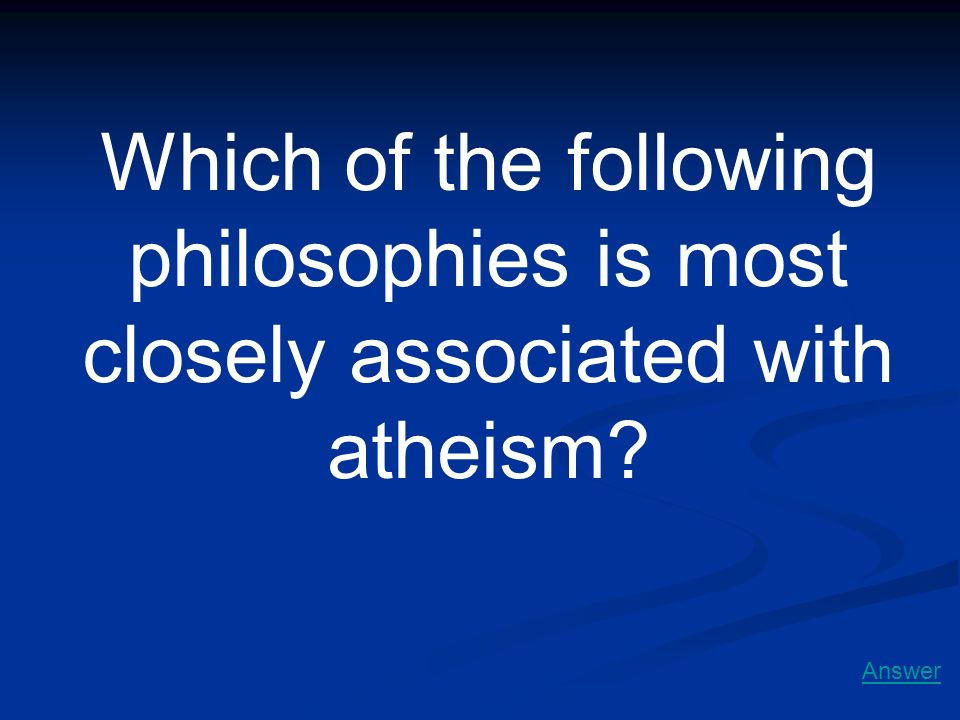 Which of the following philosophies is most closely associated with atheism