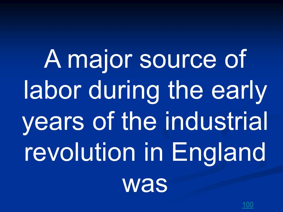 A major source of labor during the early years of the industrial revolution in England was