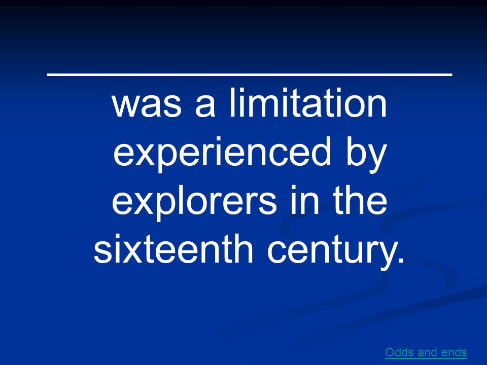 __________________ was a limitation experienced by explorers in the sixteenth century.