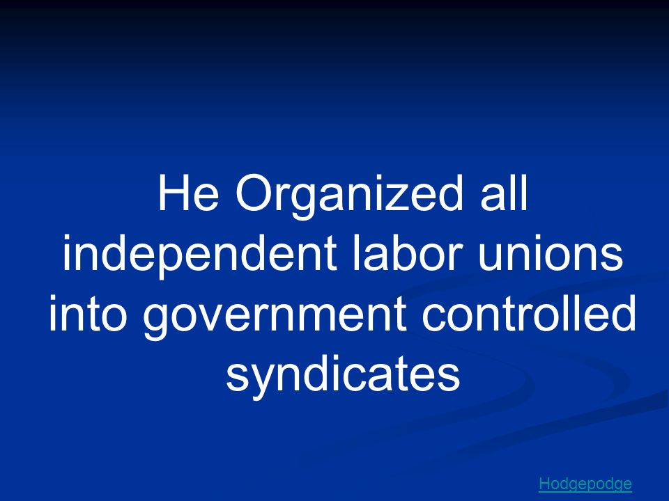 He Organized all independent labor unions into government controlled syndicates