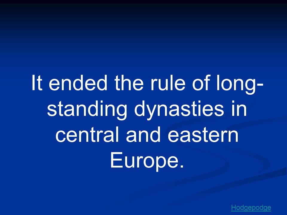It ended the rule of long- standing dynasties in central and eastern Europe.