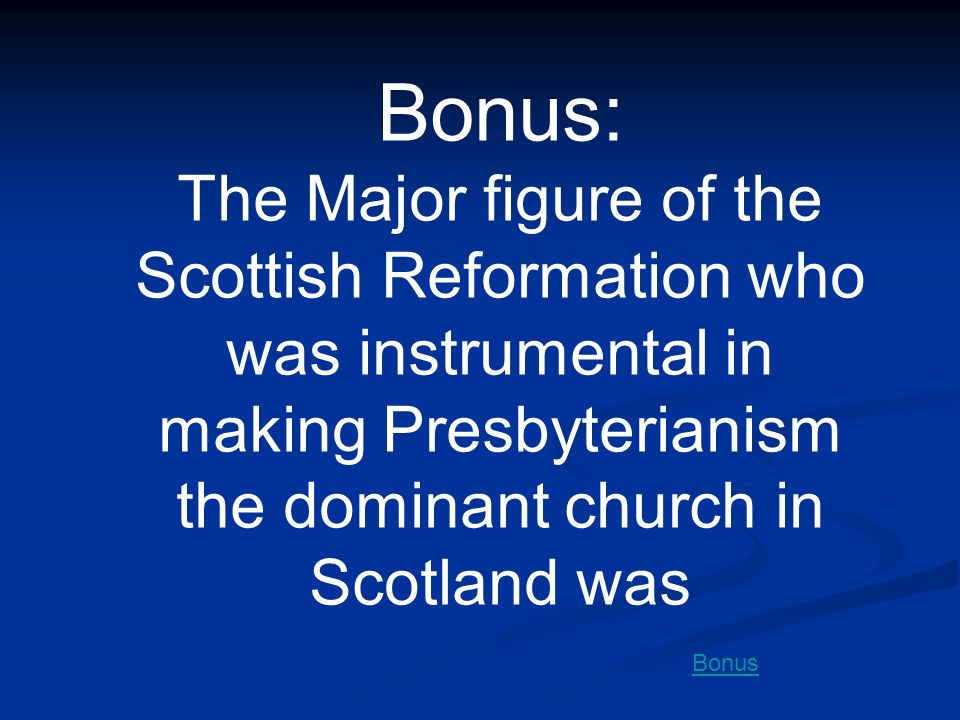 Bonus: The Major figure of the Scottish Reformation who was instrumental in making Presbyterianism the dominant church in Scotland was.