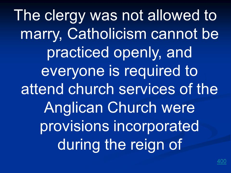 The clergy was not allowed to marry, Catholicism cannot be practiced openly, and everyone is required to attend church services of the Anglican Church were provisions incorporated during the reign of