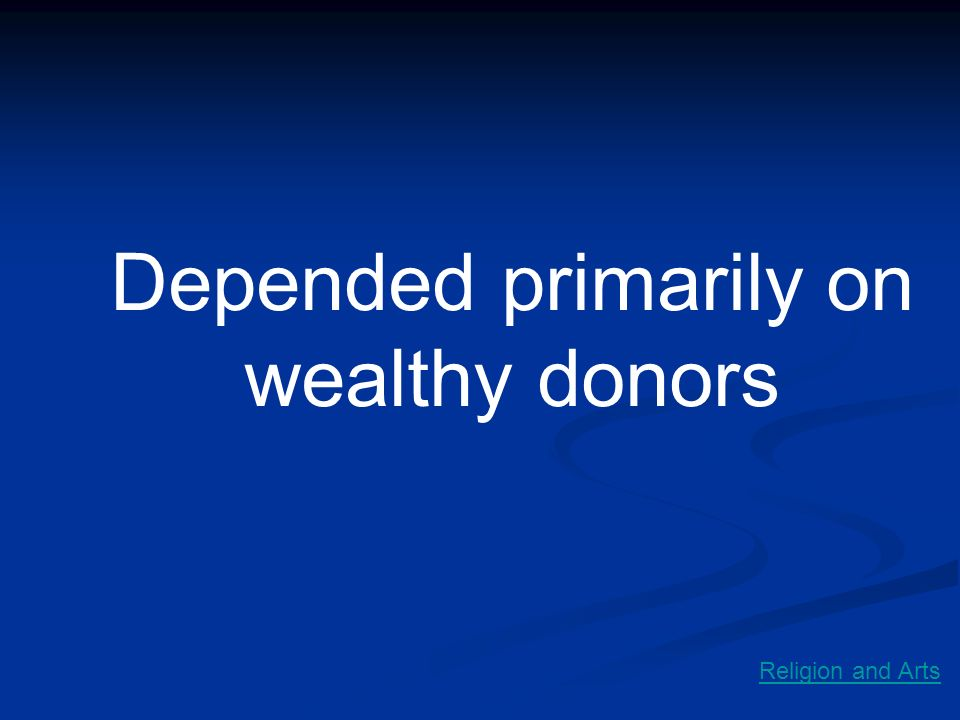 Depended primarily on wealthy donors